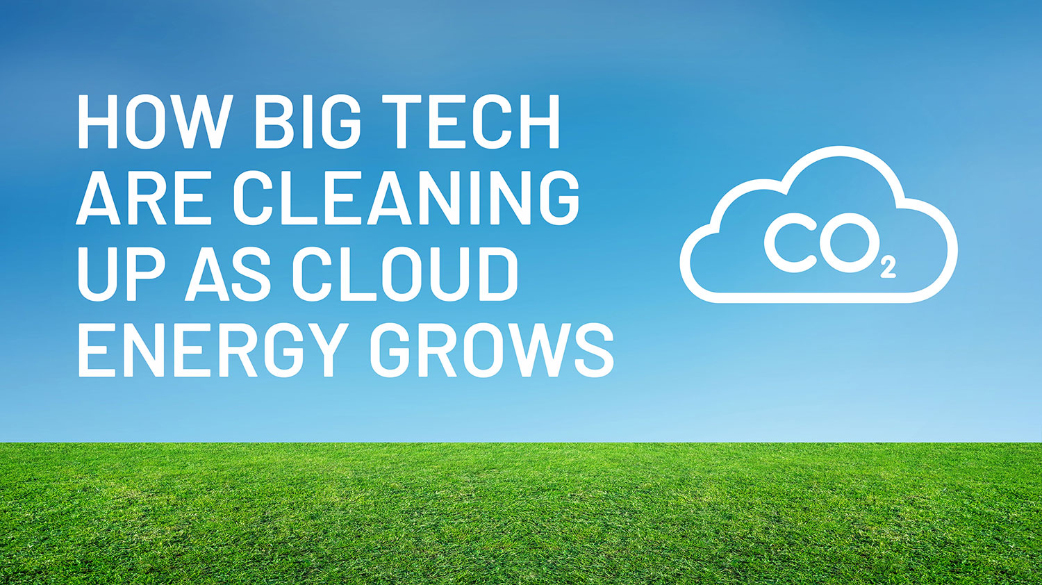 How Big Tech are Cleaning Up As Cloud Energy Grows   Big Tech   CO2   Zella DC